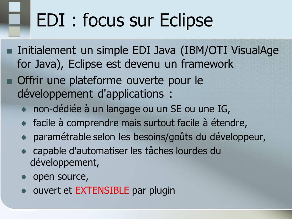 EDI : focus sur Eclipse Initialement un simple EDI Java (IBM/OTI VisualAge for Java), Eclipse est devenu un framework.