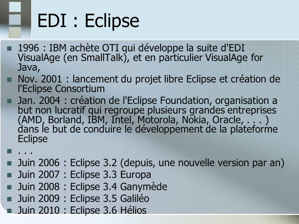 EDI : Eclipse 1996 : IBM achète OTI qui développe la suite d EDI VisualAge (en SmallTalk), et en particulier VisualAge for Java,