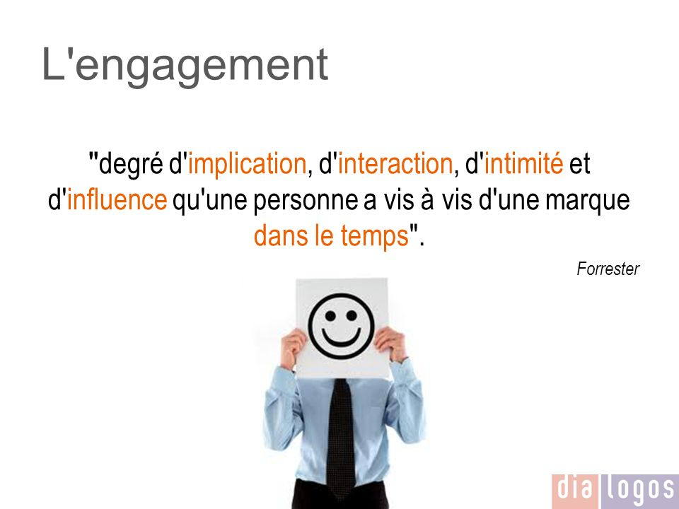 L engagement degré d implication, d interaction, d intimité et d influence qu une personne a vis à vis d une marque dans le temps .