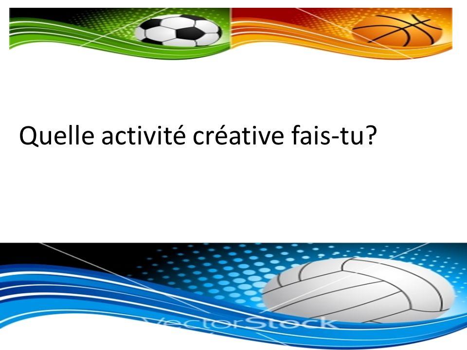 Quelle activité créative fais-tu