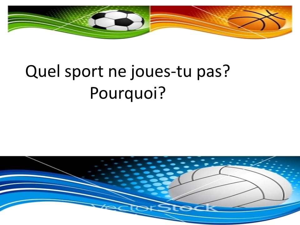 Quel sport ne joues-tu pas Pourquoi