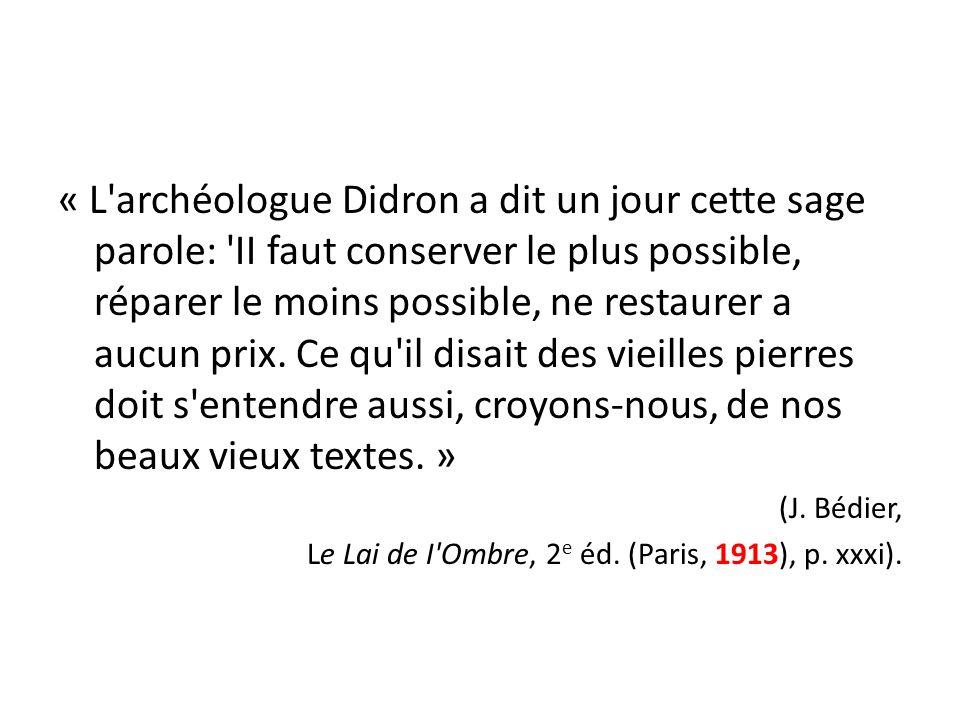 « L archéologue Didron a dit un jour cette sage parole: II faut conserver le plus possible, réparer le moins possible, ne restaurer a aucun prix. Ce qu il disait des vieilles pierres doit s entendre aussi, croyons-nous, de nos beaux vieux textes. »
