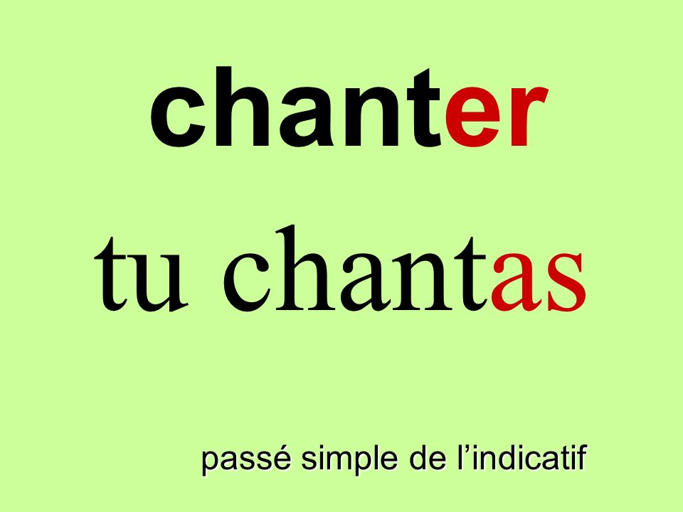 chanter tu chantas finir passé simple de l'indicatif