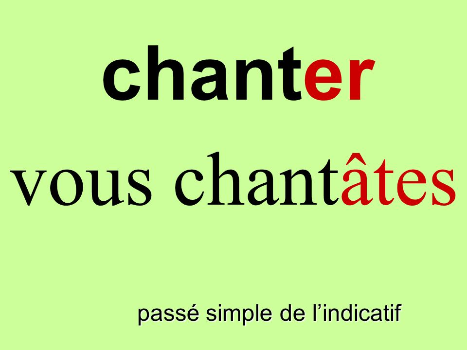 chanter vous chantâtes finir passé simple de l'indicatif