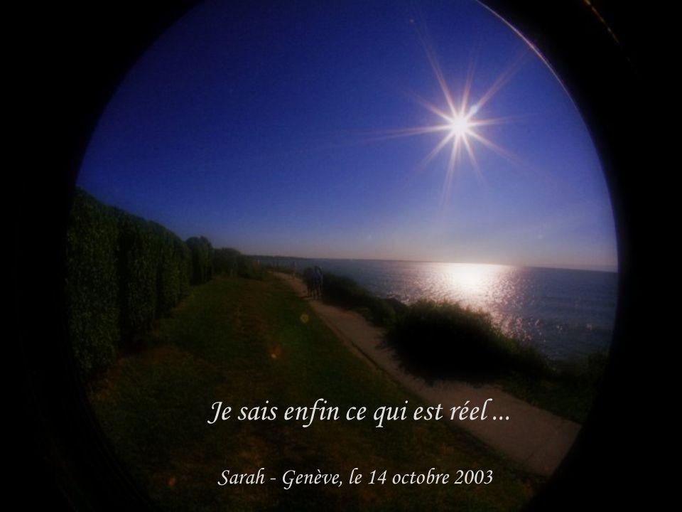 Je sais enfin ce qui est réel ... Sarah - Genève, le 14 octobre 2003