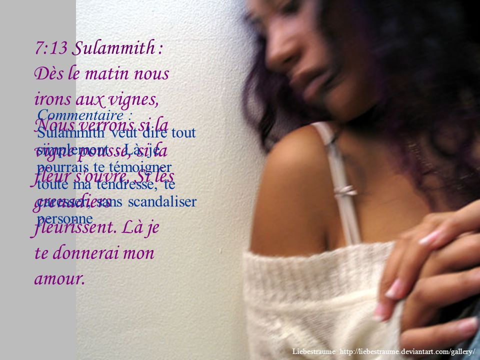 7:13 Sulammith : Dès le matin nous irons aux vignes, Nous verrons si la vigne pousse, si la fleur s ouvre, Si les grenadiers fleurissent. Là je te donnerai mon amour.
