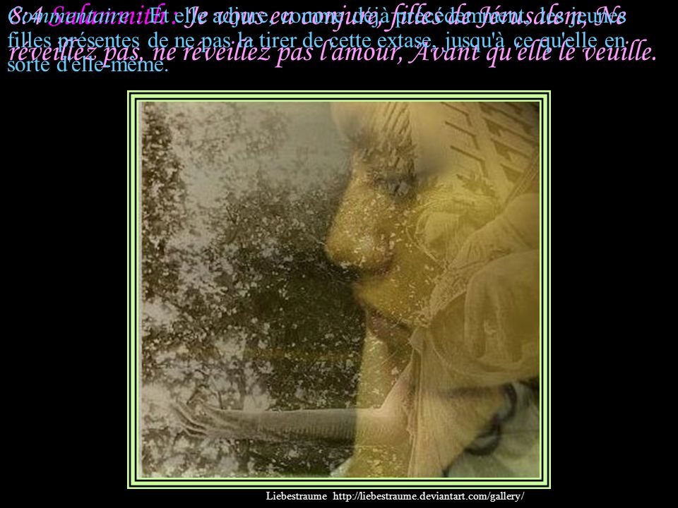 8:4 Sulammith : Je vous en conjure, filles de Jérusalem, Ne réveillez pas, ne réveillez pas l amour, Avant qu elle le veuille.
