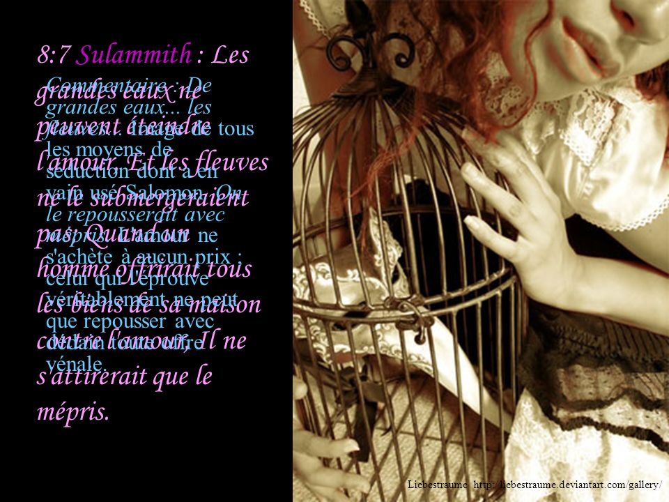 8:7 Sulammith : Les grandes eaux ne peuvent éteindre l amour, Et les fleuves ne le submergeraient pas; Quand un homme offrirait tous les biens de sa maison contre l amour, Il ne s attirerait que le mépris.