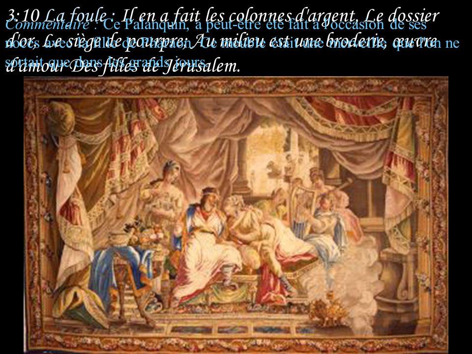 3:10 La foule : Il en a fait les colonnes d argent, Le dossier d or, Le siège de pourpre; Au milieu est une broderie, œuvre d amour Des filles de Jérusalem.