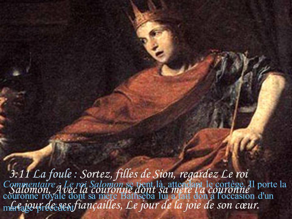 3:11 La foule : Sortez, filles de Sion, regardez Le roi Salomon, Avec la couronne dont sa mère l a couronné Le jour de ses fiançailles, Le jour de la joie de son cœur.