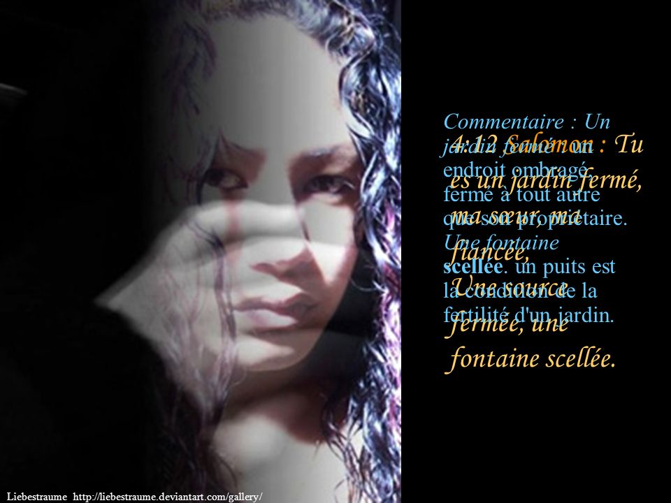 4:12 Salomon : Tu es un jardin fermé, ma sœur, ma fiancée, Une source fermée, une fontaine scellée.