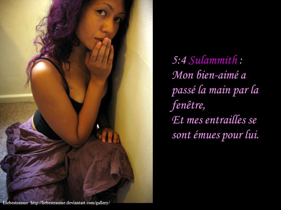 5:4 Sulammith : Mon bien-aimé a passé la main par la fenêtre, Et mes entrailles se sont émues pour lui.