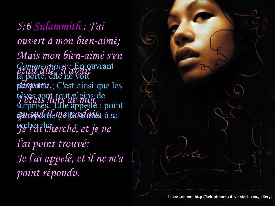 5:6 Sulammith : J ai ouvert à mon bien-aimé; Mais mon bien-aimé s en était allé, il avait disparu. J étais hors de moi, quand il me parlait. Je l ai cherché, et je ne l ai point trouvé; Je l ai appelé, et il ne m a point répondu.