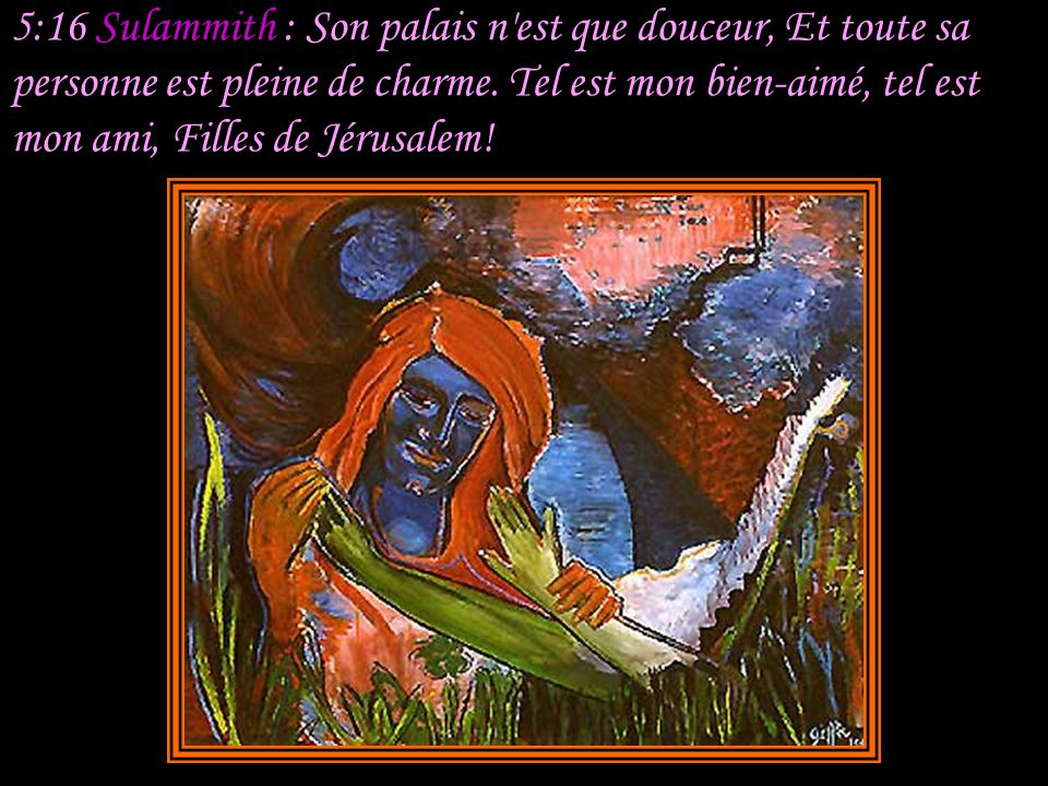 5:16 Sulammith : Son palais n est que douceur, Et toute sa personne est pleine de charme.