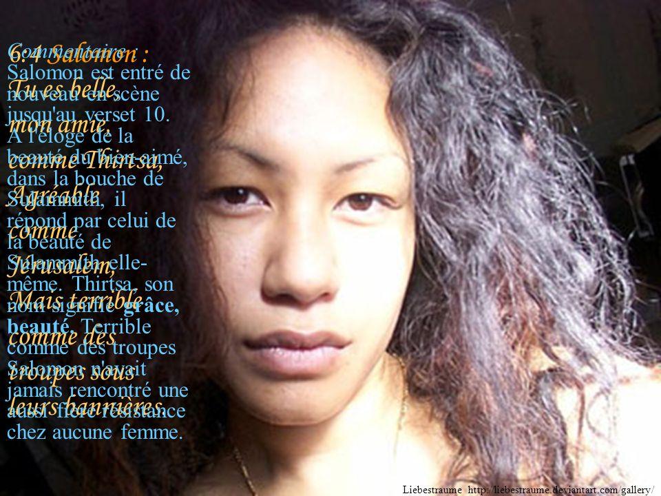 6:4 Salomon : Tu es belle, mon amie, comme Thirtsa, Agréable comme Jérusalem, Mais terrible comme des troupes sous leurs bannières.