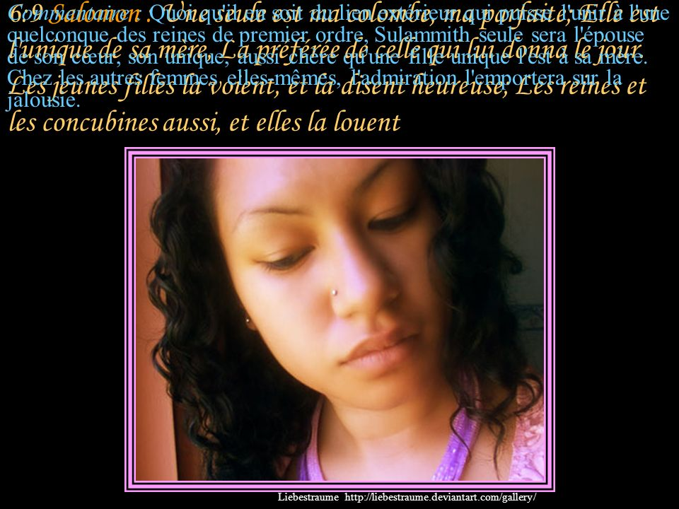 6:9 Salomon : Une seule est ma colombe, ma parfaite; Elle est l unique de sa mère, La préférée de celle qui lui donna le jour. Les jeunes filles la voient, et la disent heureuse; Les reines et les concubines aussi, et elles la louent