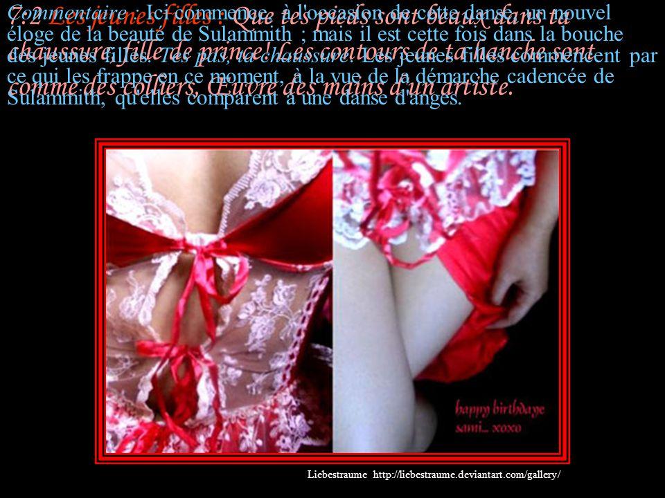 7:2 Les jeunes filles : Que tes pieds sont beaux dans ta chaussure, fille de prince! Les contours de ta hanche sont comme des colliers, Œuvre des mains d un artiste.