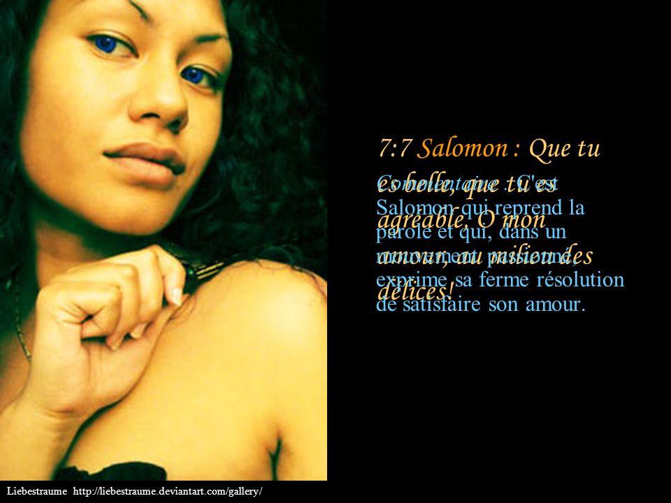 7:7 Salomon : Que tu es belle, que tu es agréable, O mon amour, au milieu des délices!