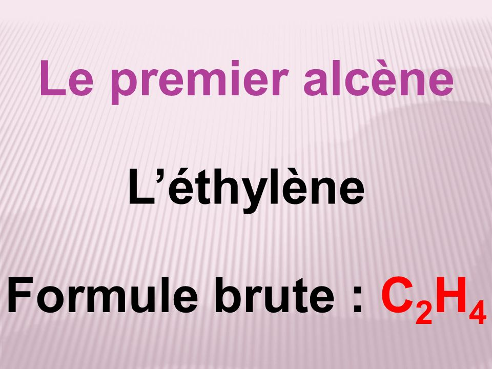 Le premier alcène L'éthylène Formule brute : C2H4