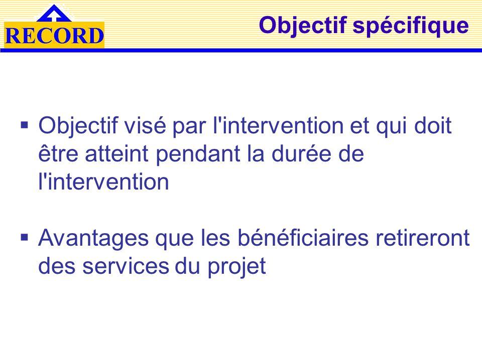 Objectif spécifique Objectif visé par l intervention et qui doit être atteint pendant la durée de l intervention.