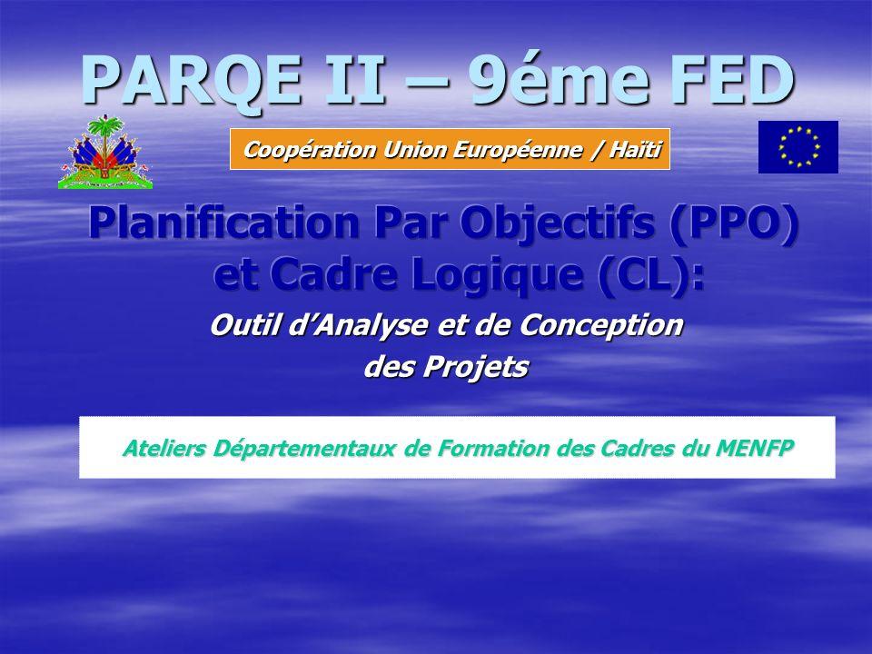 PARQE II PARQE II – 9éme FED. Coopération Union Européenne / Haïti. Planification Par Objectifs (PPO) et Cadre Logique (CL):