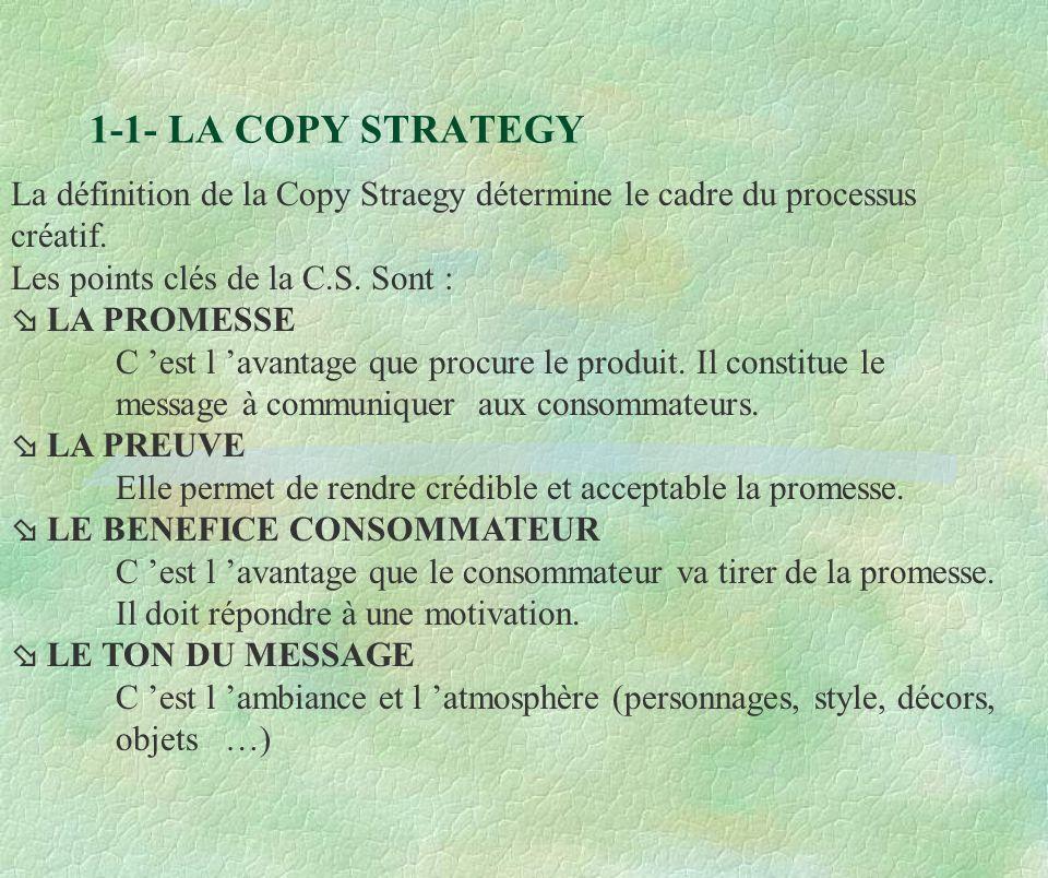 1-1- LA COPY STRATEGY La définition de la Copy Straegy détermine le cadre du processus créatif. Les points clés de la C.S. Sont :