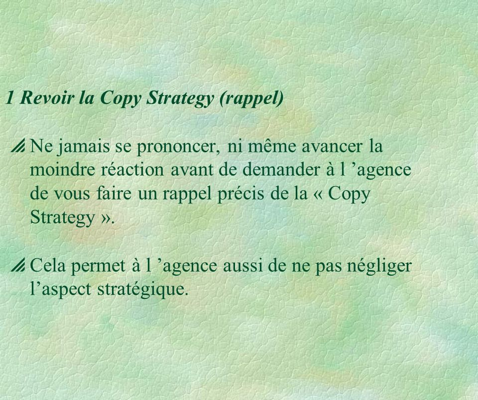 1 Revoir la Copy Strategy (rappel)  Ne jamais se prononcer, ni même avancer la moindre réaction avant de demander à l 'agence de vous faire un rappel précis de la « Copy Strategy ».