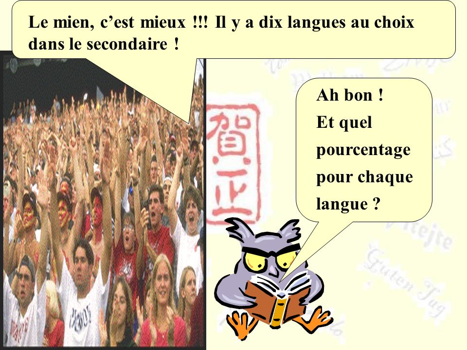 Le mien, c'est mieux !!! Il y a dix langues au choix dans le secondaire !
