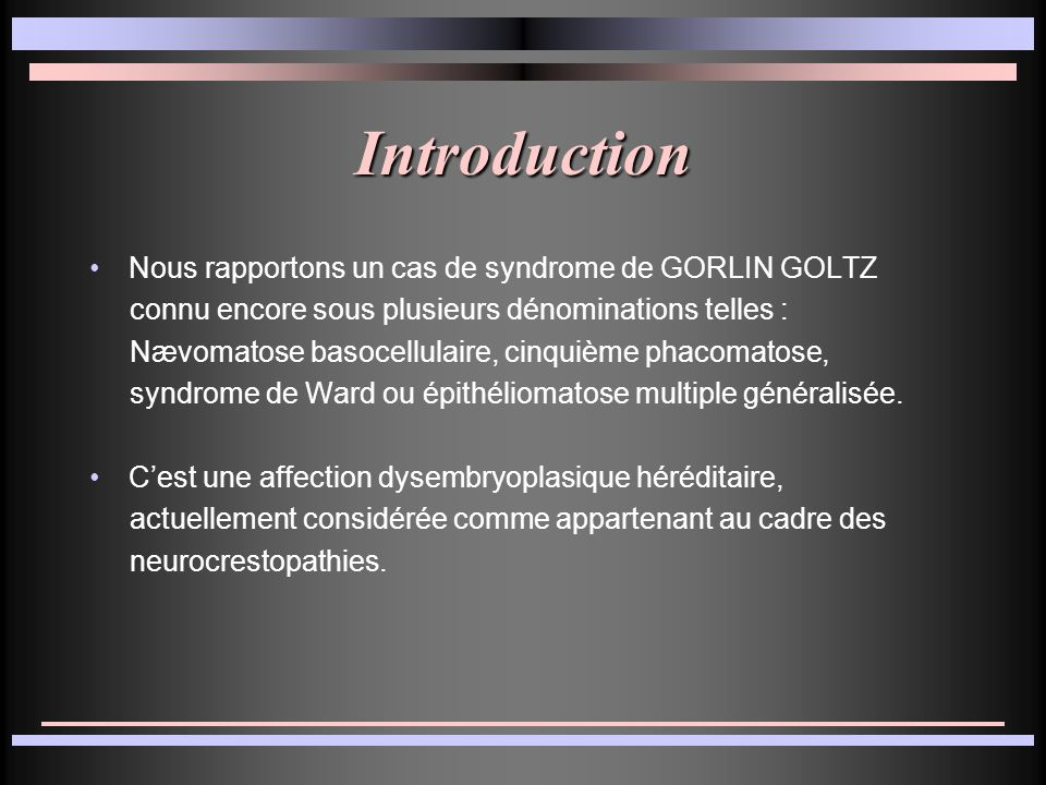 Introduction Nous rapportons un cas de syndrome de GORLIN GOLTZ