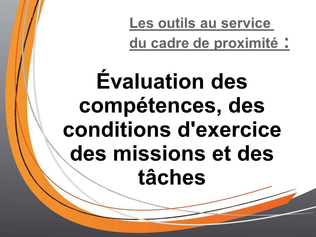 Les outils au service du cadre de proximité : Évaluation des compétences, des conditions d exercice des missions et des tâches.