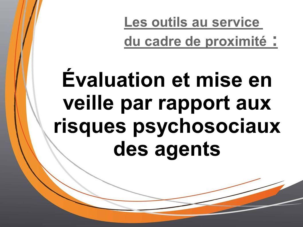 Les outils au service du cadre de proximité : Évaluation et mise en veille par rapport aux risques psychosociaux des agents.