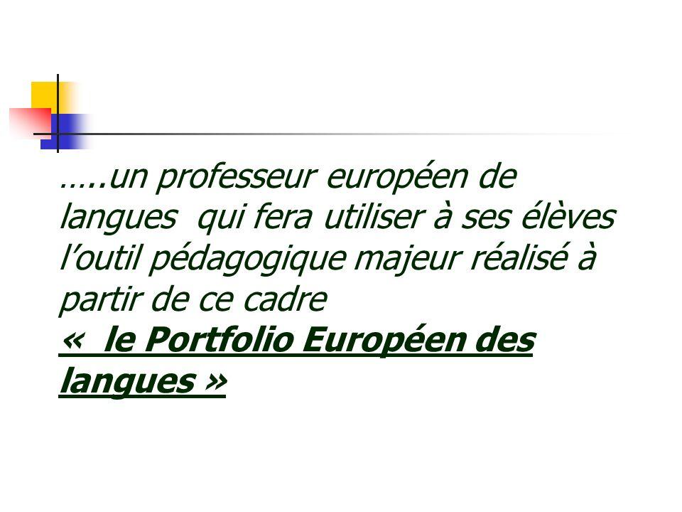 …..un professeur européen de langues qui fera utiliser à ses élèves l'outil pédagogique majeur réalisé à partir de ce cadre « le Portfolio Européen des langues »
