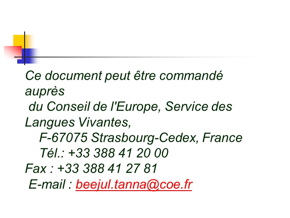 Ce document peut être commandé auprès du Conseil de l Europe, Service des Langues Vivantes, F-67075 Strasbourg-Cedex, France Tél.: +33 388 41 20 00 Fax : +33 388 41 27 81 E-mail : beejul.tanna@coe.fr