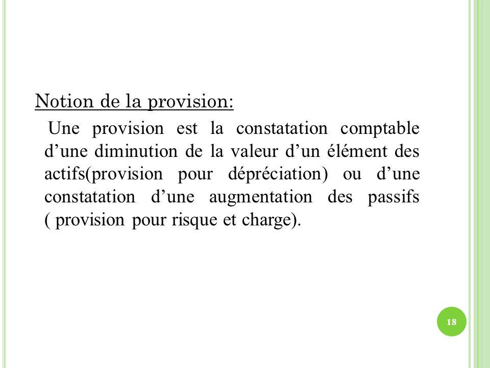 Notion de la provision: Une provision est la constatation comptable d'une diminution de la valeur d'un élément des actifs(provision pour dépréciation) ou d'une constatation d'une augmentation des passifs ( provision pour risque et charge).