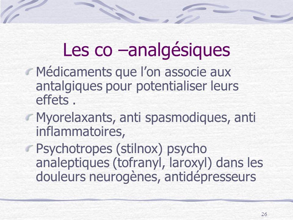 Les co –analgésiques Médicaments que l'on associe aux antalgiques pour potentialiser leurs effets .