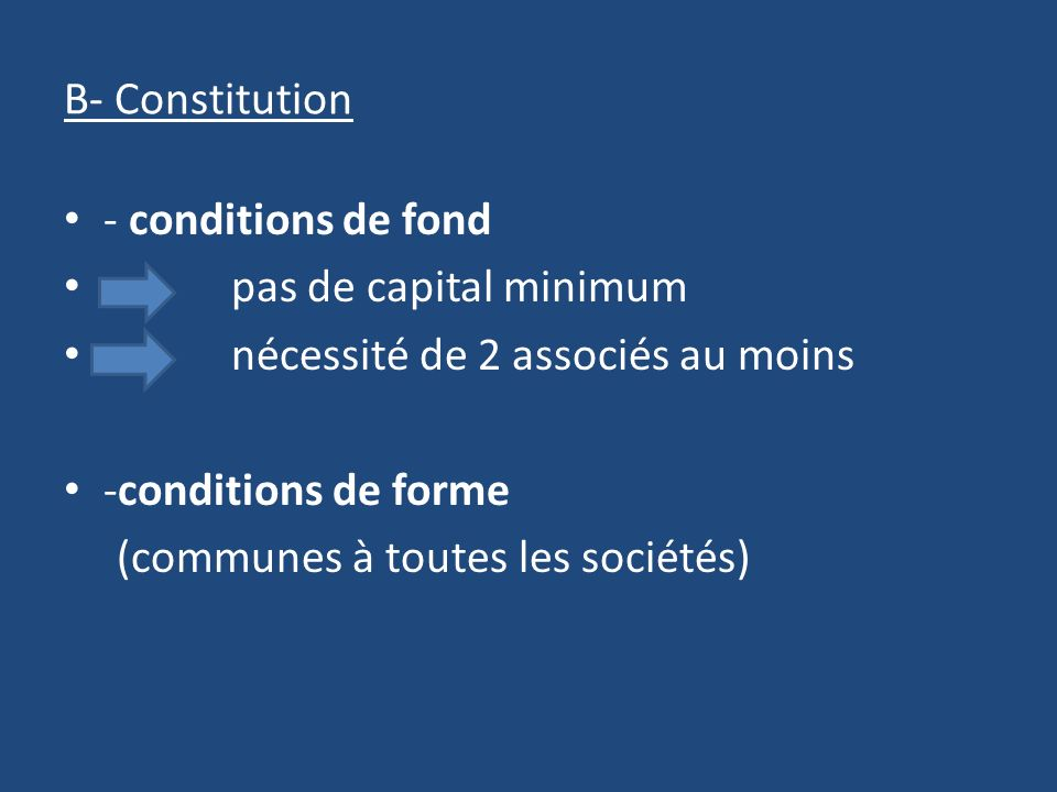 B- Constitution - conditions de fond. pas de capital minimum. nécessité de 2 associés au moins. -conditions de forme.