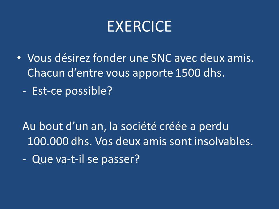 EXERCICE Vous désirez fonder une SNC avec deux amis. Chacun d'entre vous apporte 1500 dhs. - Est-ce possible