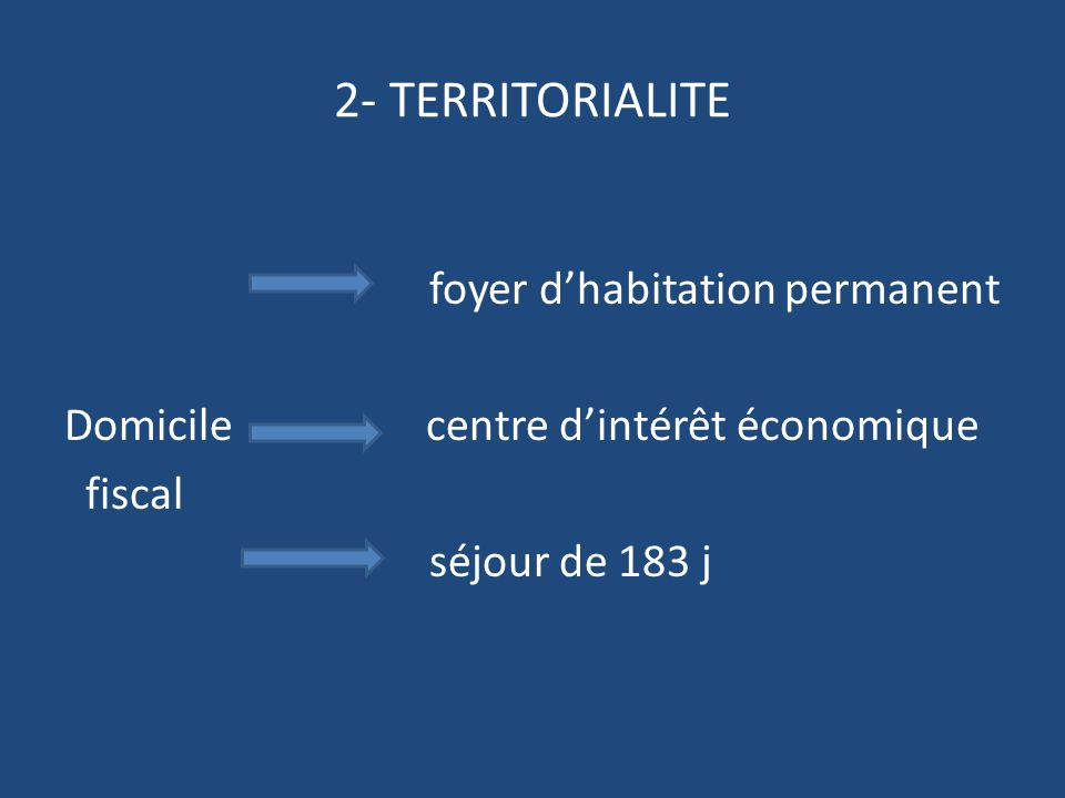 2- TERRITORIALITE foyer d'habitation permanent Domicile centre d'intérêt économique fiscal séjour de 183 j