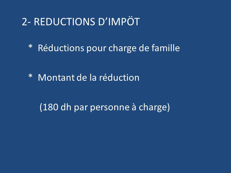 2- REDUCTIONS D'IMPÖT * Réductions pour charge de famille * Montant de la réduction (180 dh par personne à charge)