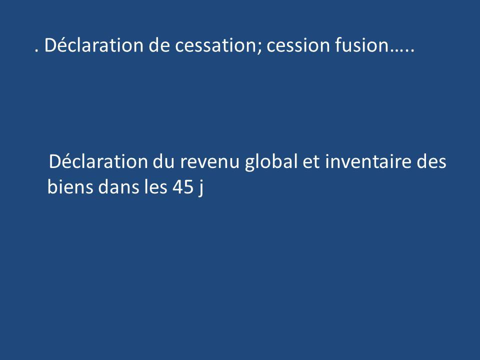 . Déclaration de cessation; cession fusion…..