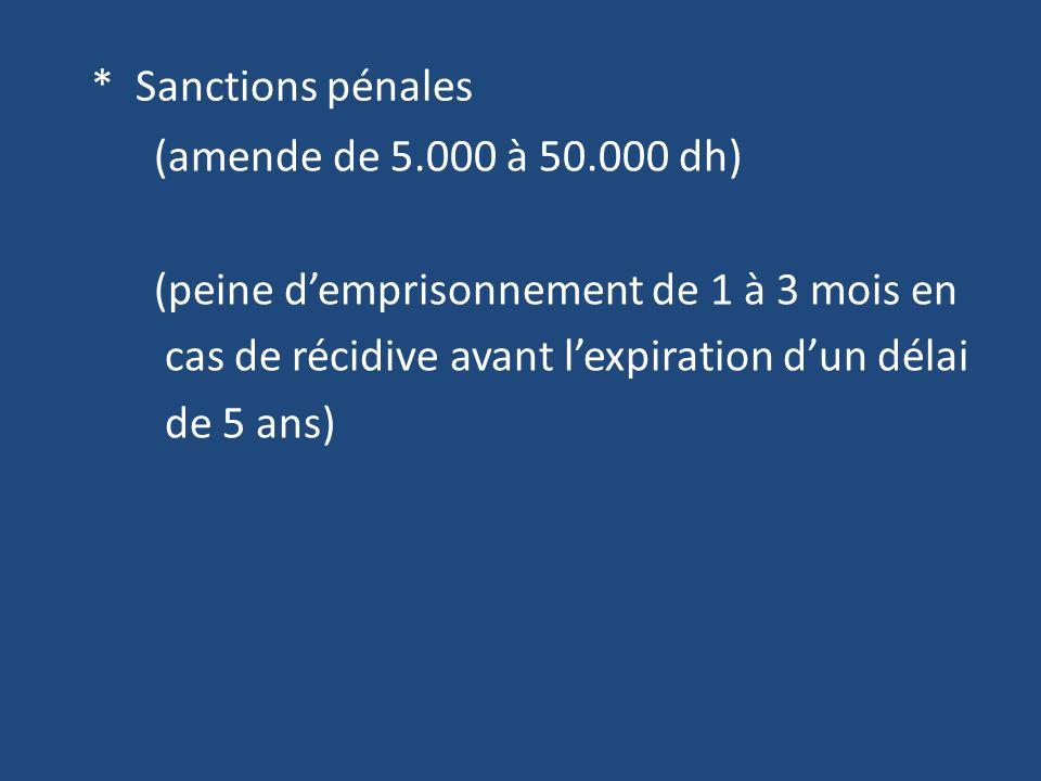 * Sanctions pénales (amende de 5.000 à 50.000 dh) (peine d'emprisonnement de 1 à 3 mois en cas de récidive avant l'expiration d'un délai de 5 ans)