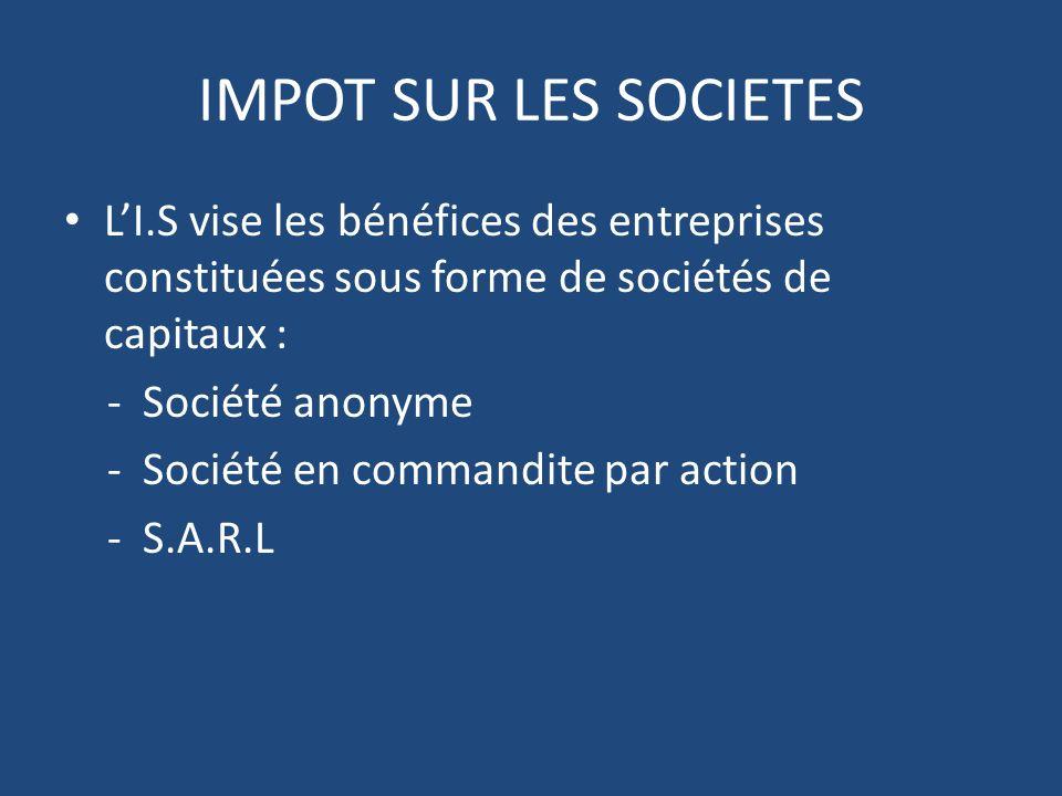 IMPOT SUR LES SOCIETES L'I.S vise les bénéfices des entreprises constituées sous forme de sociétés de capitaux :