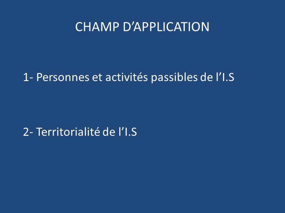 CHAMP D'APPLICATION 1- Personnes et activités passibles de l'I.S 2- Territorialité de l'I.S