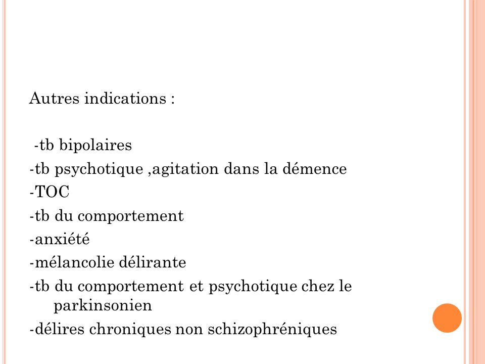 Autres indications : -tb bipolaires. -tb psychotique ,agitation dans la démence. -TOC. -tb du comportement.