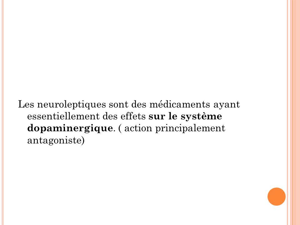 Les neuroleptiques sont des médicaments ayant essentiellement des effets sur le système dopaminergique.