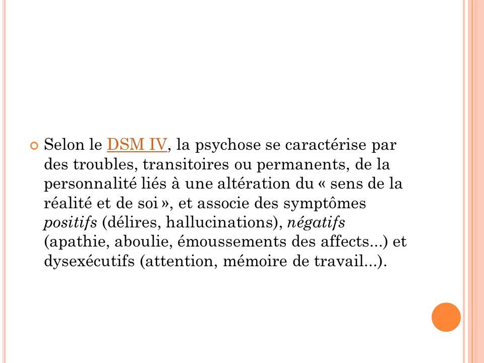 Selon le DSM IV, la psychose se caractérise par des troubles, transitoires ou permanents, de la personnalité liés à une altération du « sens de la réalité et de soi », et associe des symptômes positifs (délires, hallucinations), négatifs (apathie, aboulie, émoussements des affects...) et dysexécutifs (attention, mémoire de travail...).