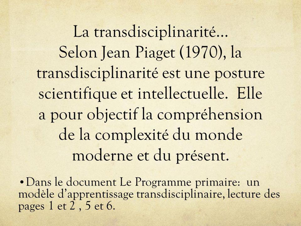La transdisciplinarité… Selon Jean Piaget (1970), la transdisciplinarité est une posture scientifique et intellectuelle. Elle a pour objectif la compréhension de la complexité du monde moderne et du présent.