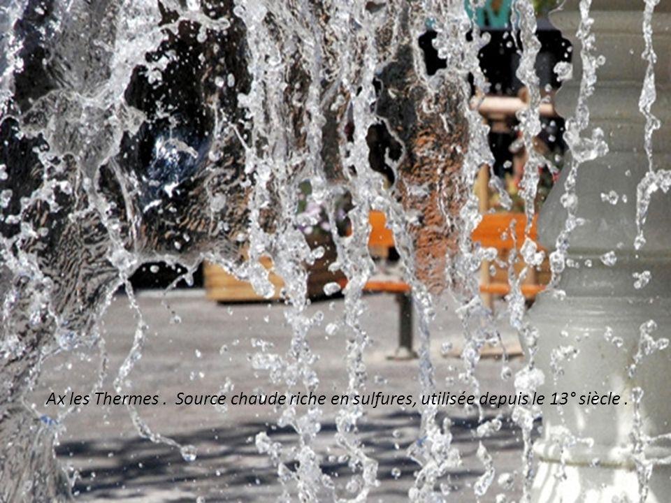 Ax les Thermes . Source chaude riche en sulfures, utilisée depuis le 13° siècle .