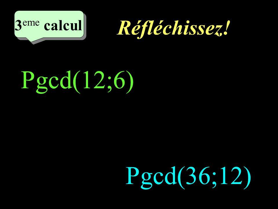 2eme calcul 3eme calcul Réfléchissez! Pgcd(12;6) Pgcd(36;12)