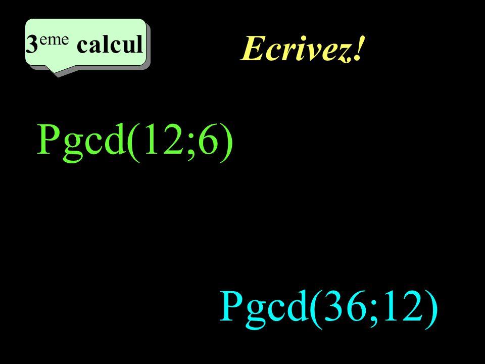 2eme calcul 3eme calcul Ecrivez! Pgcd(12;6) Pgcd(36;12)